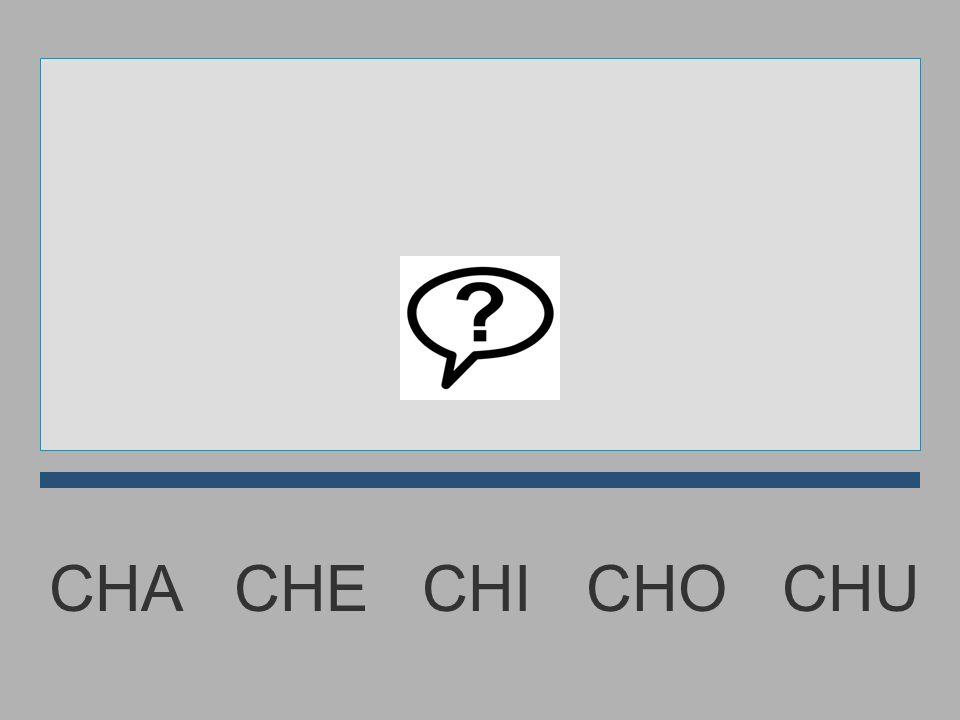 CHA CHE CHI CHO CHU