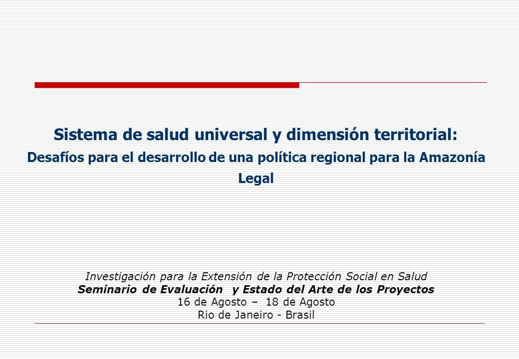 Sistema de salud universal y dimensión territorial: Desafíos para el desarrollo de una política regional para la Amazonía Legal Investigación para la Extensión de la Protección Social en Salud Seminario de Evaluación y Estado del Arte de los Proyectos 16 de Agosto – 18 de Agosto Rio de Janeiro - Brasil