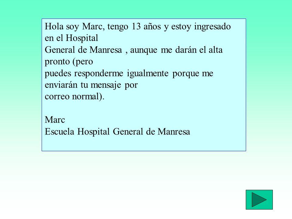 Hola soy Marc, tengo 13 años y estoy ingresado en el Hospital General de Manresa, aunque me darán el alta pronto (pero puedes responderme igualmente porque me enviarán tu mensaje por correo normal).