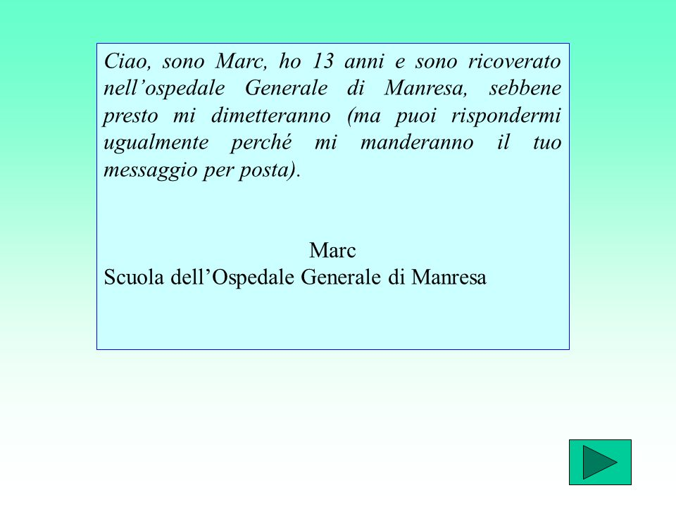 Ciao, sono Marc, ho 13 anni e sono ricoverato nellospedale Generale di Manresa, sebbene presto mi dimetteranno (ma puoi rispondermi ugualmente perché mi manderanno il tuo messaggio per posta).