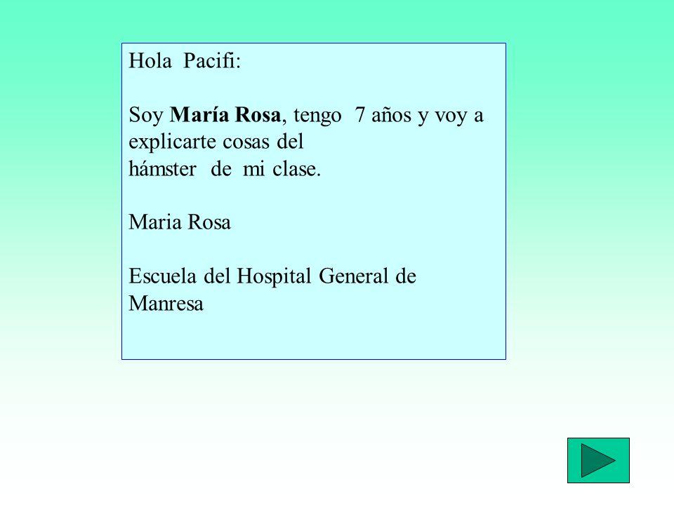 Hola Pacifi: Soy María Rosa, tengo 7 años y voy a explicarte cosas del hámster de mi clase.