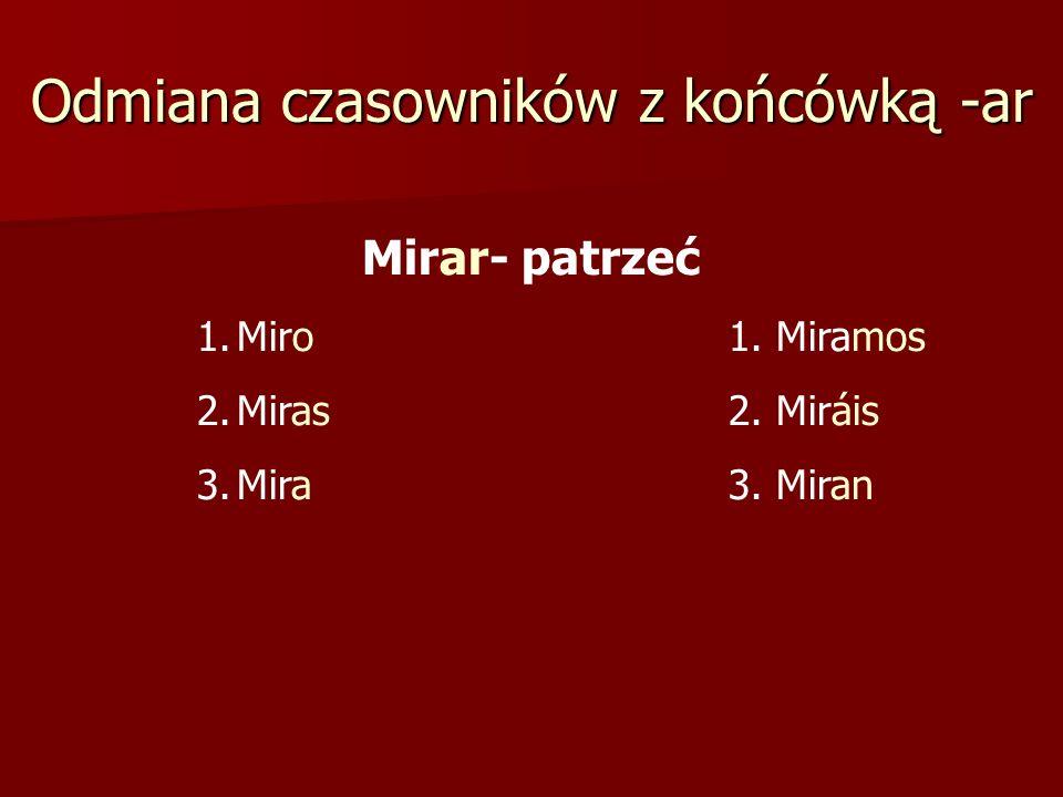 Odmiana czasowników z końcówką -ar Mirar- patrzeć 1.Miro1. Miramos 2.Miras 2. Miráis 3.Mira3. Miran