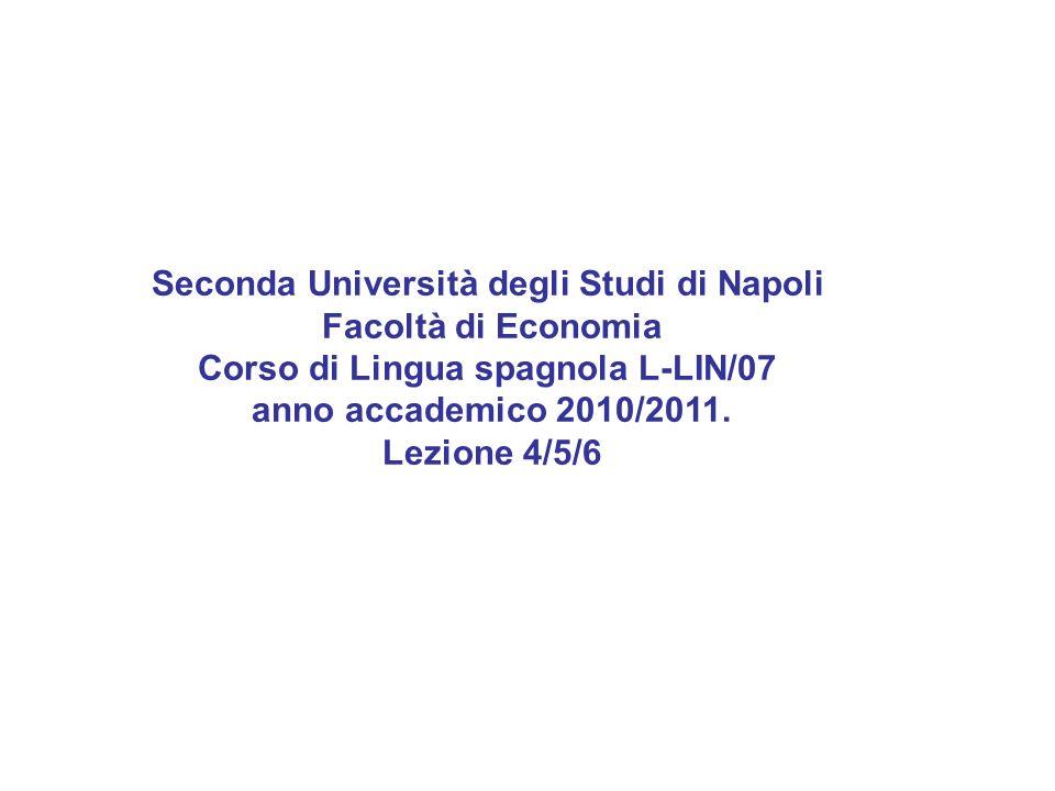 Seconda Università degli Studi di Napoli Facoltà di Economia Corso di Lingua spagnola L-LIN/07 anno accademico 2010/2011. Lezione 4/5/6