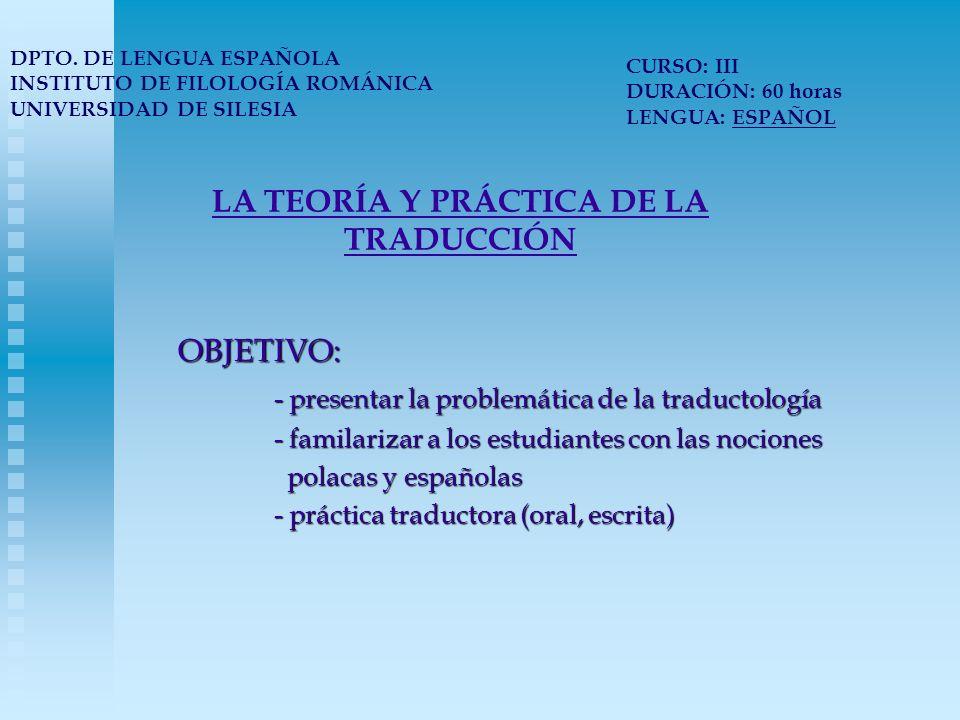 LA TEORÍA Y PRÁCTICA DE LA TRADUCCIÓN METODOLOGÍA: - presentación de la teoría en forma de ponencias y artículos discutidos a lo largo de las clases - análisis de los textos de punto de vista de los problemas analizados - ejercicios prácticos (traducción, interpretación, reformulación y redacción de los textos ya traducidos) - enseñar a aplicar la teoría a la práctica traductora DPTO.