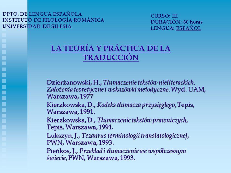 LA TEORÍA Y PRÁCTICA DE LA TRADUCCIÓN DPTO. DE LENGUA ESPAÑOLA INSTITUTO DE FILOLOGÍA ROMÁNICA UNIVERSIDAD DE SILESIA CURSO: III DURACIÓN: 60 horas LE
