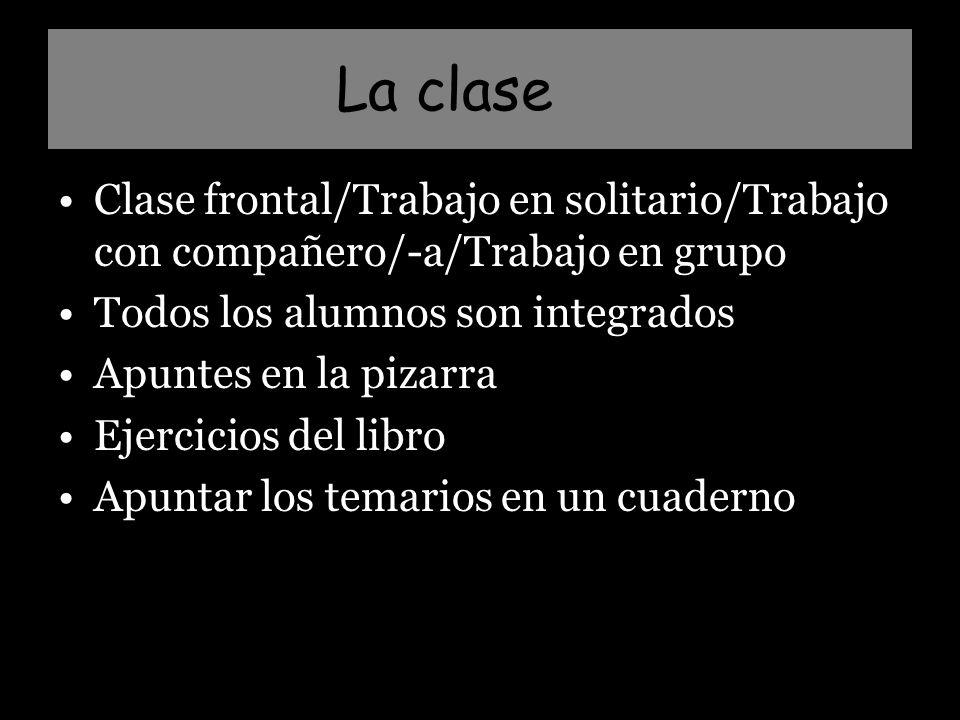 La clase Clase frontal/Trabajo en solitario/Trabajo con compañero/-a/Trabajo en grupo Todos los alumnos son integrados Apuntes en la pizarra Ejercicios del libro Apuntar los temarios en un cuaderno