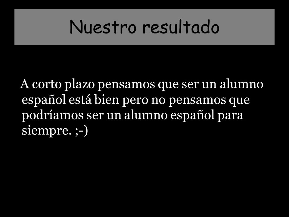 Nuestro resultado A corto plazo pensamos que ser un alumno español está bien pero no pensamos que podríamos ser un alumno español para siempre.