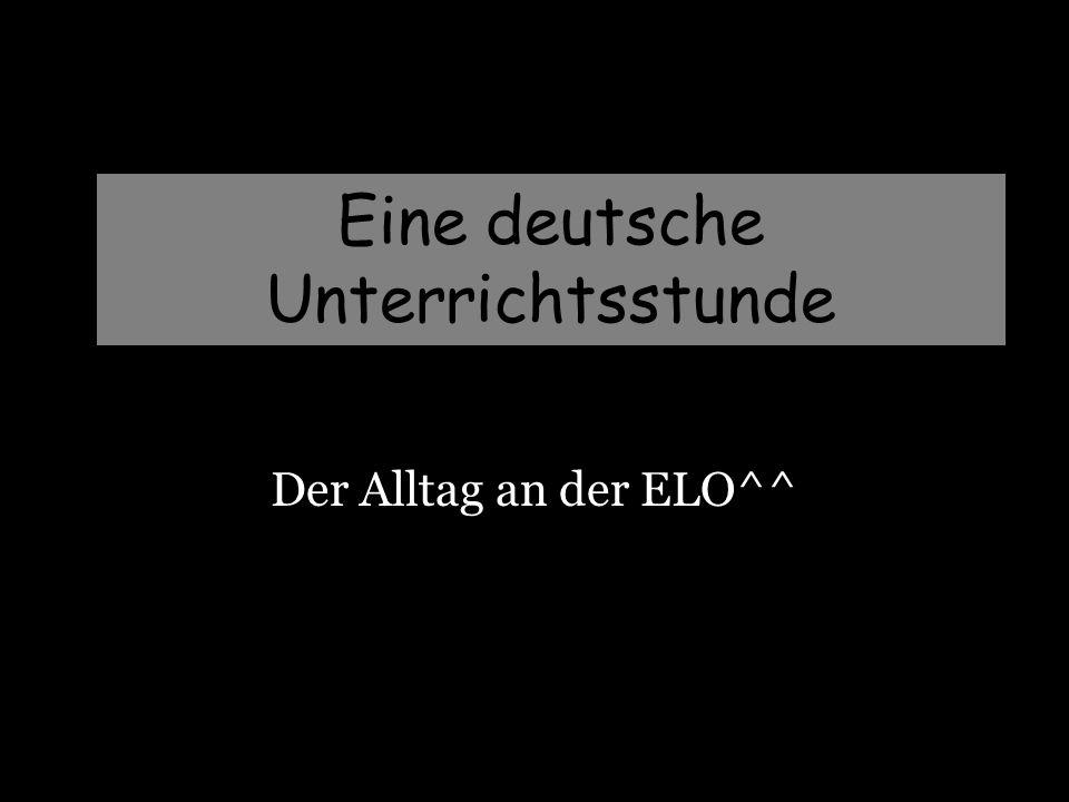 Eine deutsche Unterrichtsstunde Der Alltag an der ELO^^