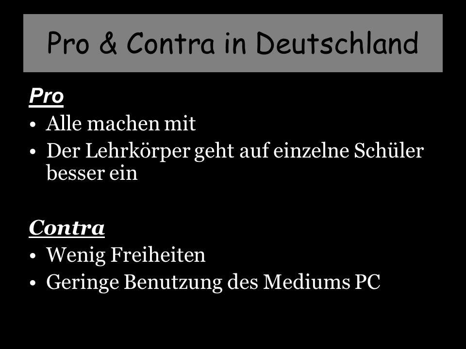 Pro & Contra in Deutschland Pro Alle machen mit Der Lehrkörper geht auf einzelne Schüler besser ein Contra Wenig Freiheiten Geringe Benutzung des Mediums PC