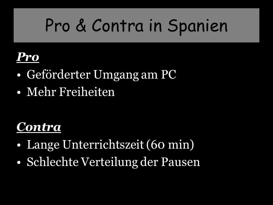Pro & Contra in Spanien Pro Geförderter Umgang am PC Mehr Freiheiten Contra Lange Unterrichtszeit (60 min) Schlechte Verteilung der Pausen