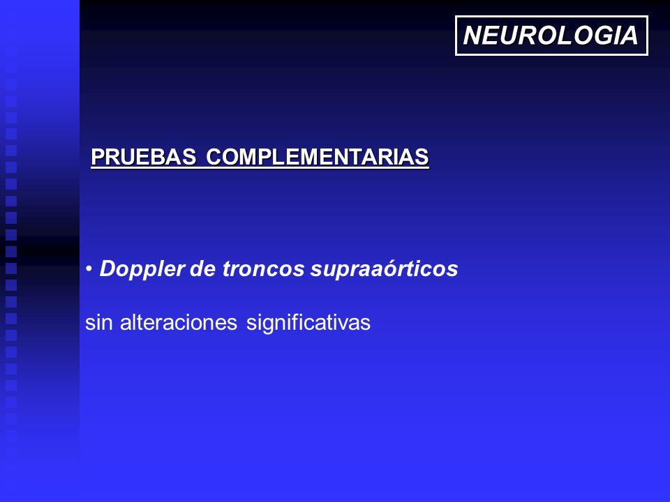 Doppler de troncos supraaórticos sin alteraciones significativas PRUEBAS COMPLEMENTARIAS NEUROLOGIA