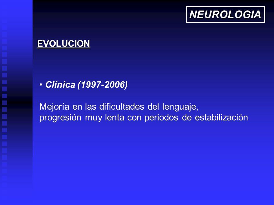 Clínica (1997-2006) Mejoría en las dificultades del lenguaje, progresión muy lenta con periodos de estabilización EVOLUCION NEUROLOGIA