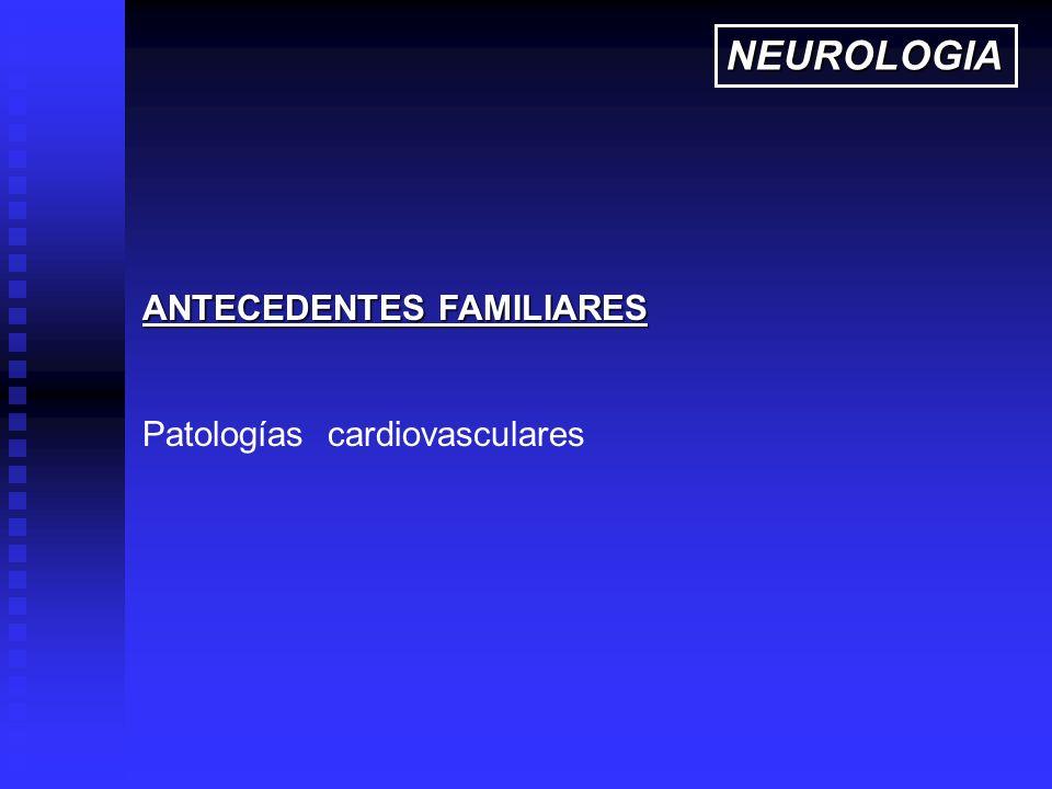 ANTECEDENTES FAMILIARES Patologías cardiovasculares NEUROLOGIA
