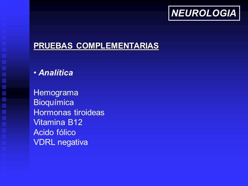 Analítica Hemograma Bioquímica Hormonas tiroideas Vitamina B12 Acido fólico VDRL negativa PRUEBAS COMPLEMENTARIAS NEUROLOGIA
