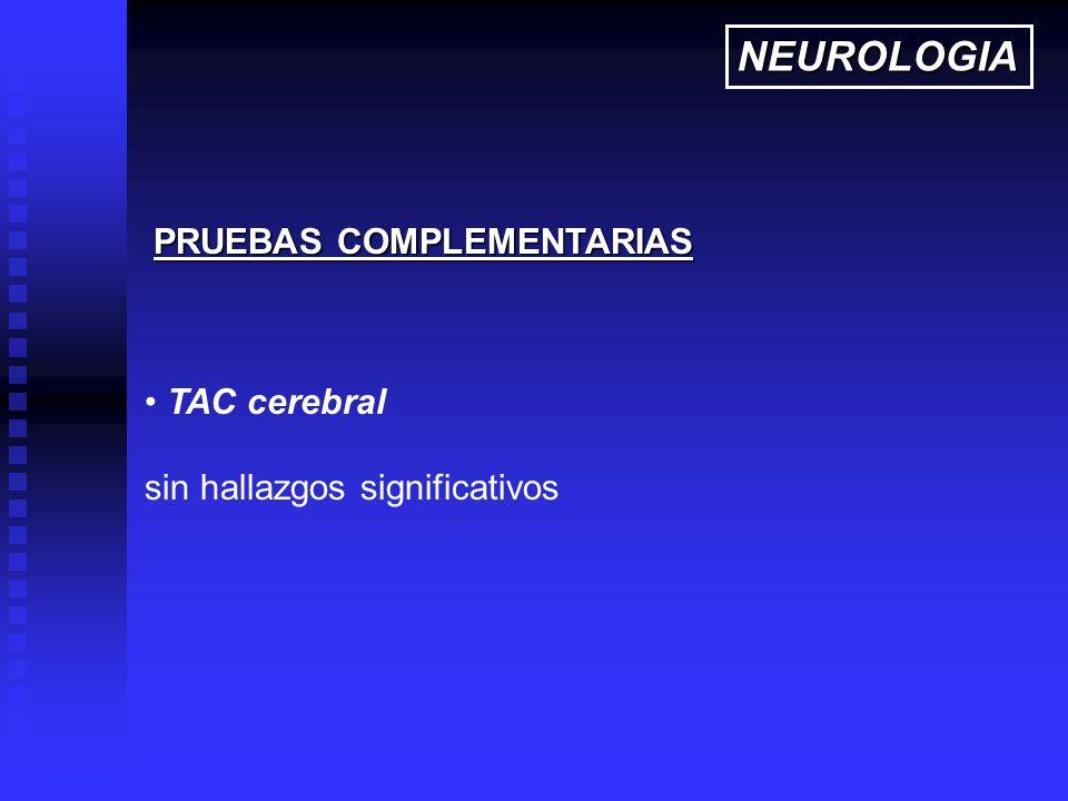 TAC cerebral sin hallazgos significativos PRUEBAS COMPLEMENTARIAS NEUROLOGIA