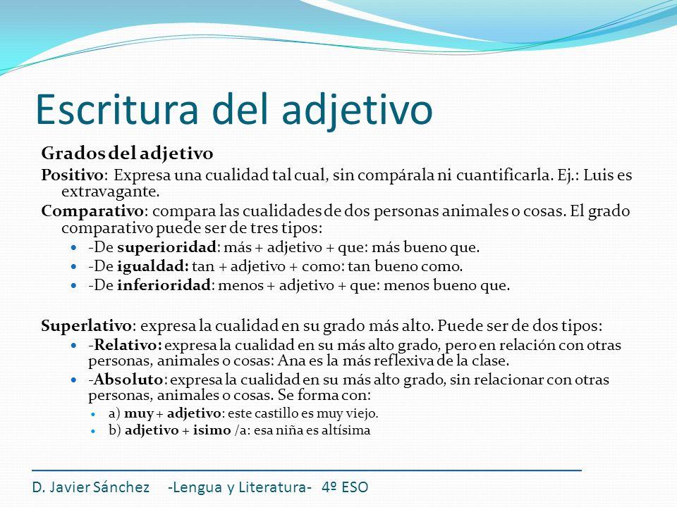 Escritura del adjetivo Grados del adjetivo Positivo: Expresa una cualidad tal cual, sin compárala ni cuantificarla. Ej.: Luis es extravagante. Compara