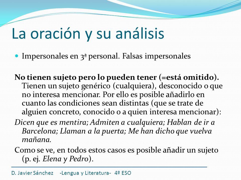 La oración y su análisis D. Javier Sánchez -Lengua y Literatura- 4º ESO Impersonales en 3ª personal. Falsas impersonales No tienen sujeto pero lo pued