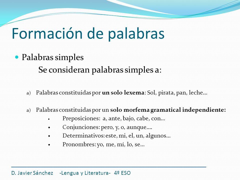 Formación de palabras D. Javier Sánchez -Lengua y Literatura- 4º ESO Palabras simples Se consideran palabras simples a: a) Palabras constituidas por u