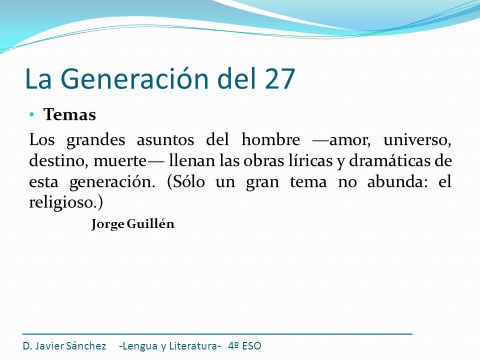 La Generación del 27 Temas Los grandes asuntos del hombre amor, universo, destino, muerte llenan las obras líricas y dramáticas de esta generación. (S