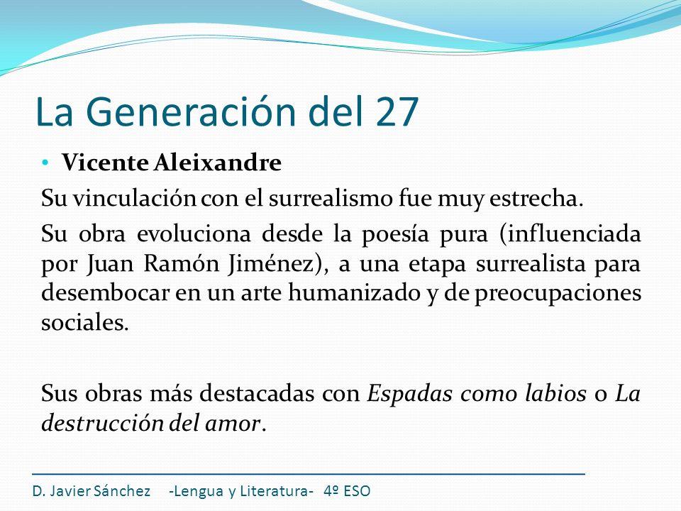 La Generación del 27 Vicente Aleixandre Su vinculación con el surrealismo fue muy estrecha. Su obra evoluciona desde la poesía pura (influenciada por