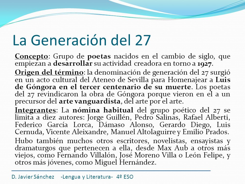La Generación del 27 Concepto: Grupo de poetas nacidos en el cambio de siglo, que empiezan a desarrollar su actividad creadora en torno a 1927. Origen