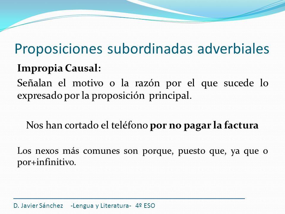 Proposiciones subordinadas adverbiales D. Javier Sánchez -Lengua y Literatura- 4º ESO Impropia Causal: Señalan el motivo o la razón por el que sucede