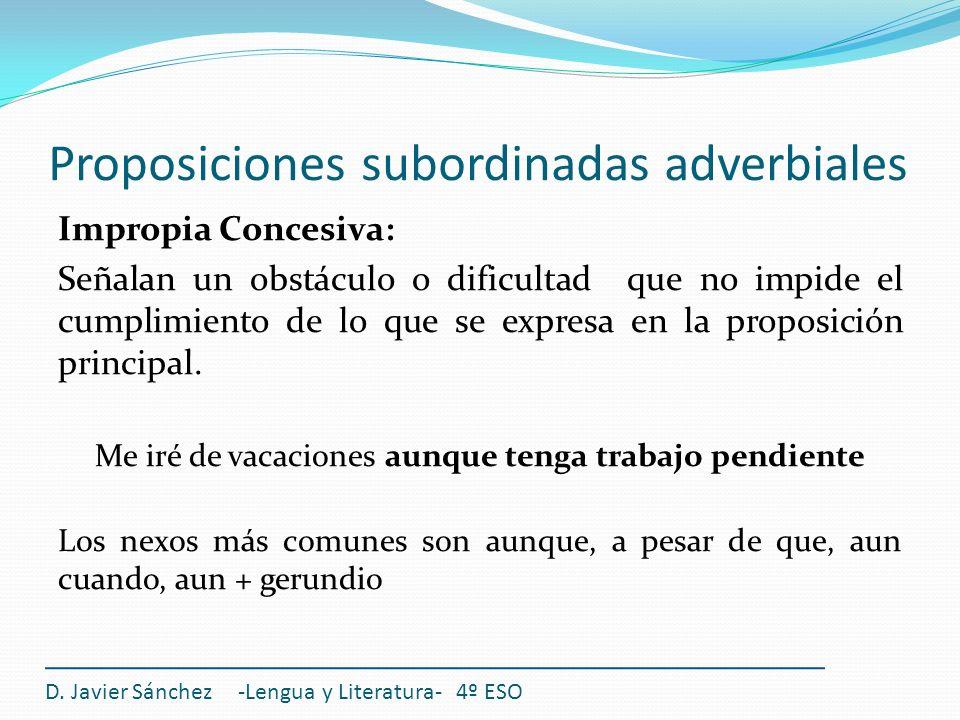 Proposiciones subordinadas adverbiales D. Javier Sánchez -Lengua y Literatura- 4º ESO Impropia Concesiva: Señalan un obstáculo o dificultad que no imp