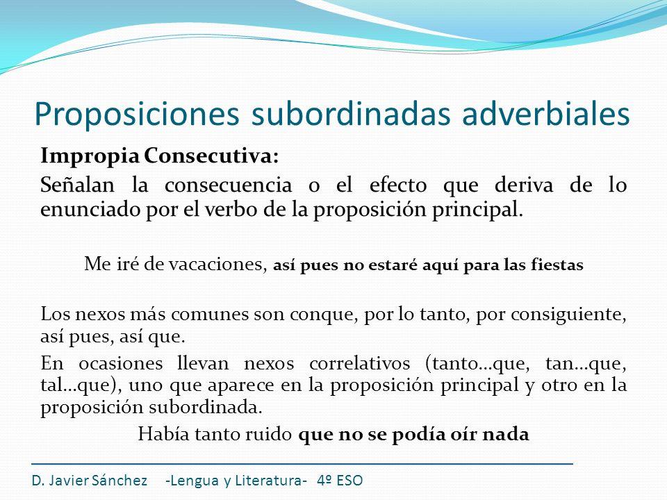 Proposiciones subordinadas adverbiales D. Javier Sánchez -Lengua y Literatura- 4º ESO Impropia Consecutiva: Señalan la consecuencia o el efecto que de