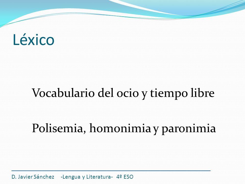 Léxico Vocabulario del ocio y tiempo libre Polisemia, homonimia y paronimia D. Javier Sánchez -Lengua y Literatura- 4º ESO