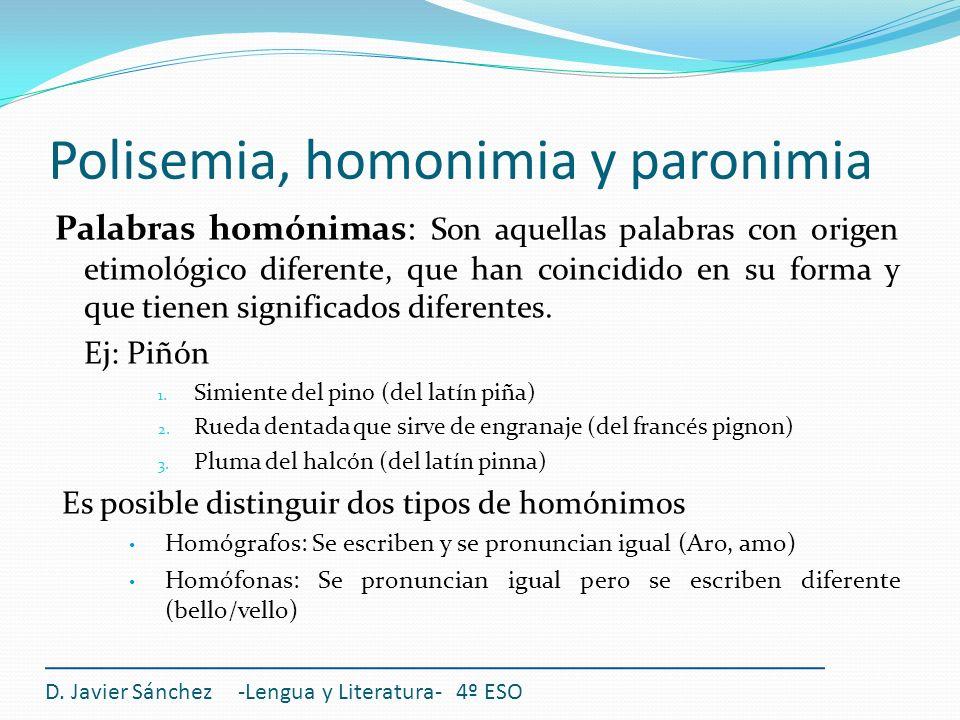 Polisemia, homonimia y paronimia Palabras homónimas: Son aquellas palabras con origen etimológico diferente, que han coincidido en su forma y que tien
