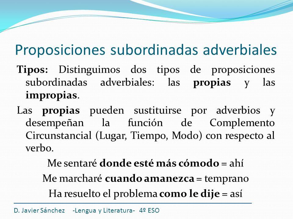 Proposiciones subordinadas adverbiales Tipos: Distinguimos dos tipos de proposiciones subordinadas adverbiales: las propias y las impropias. Las propi