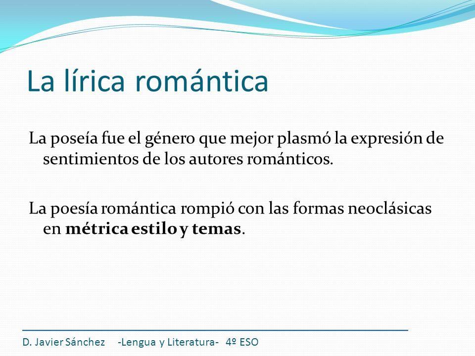 La lírica romántica D. Javier Sánchez -Lengua y Literatura- 4º ESO La poseía fue el género que mejor plasmó la expresión de sentimientos de los autore