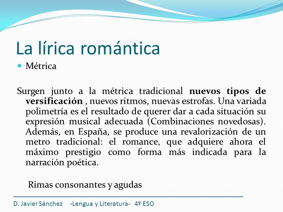 La lírica romántica D. Javier Sánchez -Lengua y Literatura- 4º ESO Métrica Surgen junto a la métrica tradicional nuevos tipos de versificación, nuevos