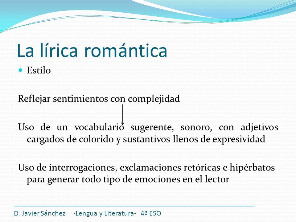 La lírica romántica D. Javier Sánchez -Lengua y Literatura- 4º ESO Estilo Reflejar sentimientos con complejidad Uso de un vocabulario sugerente, sonor