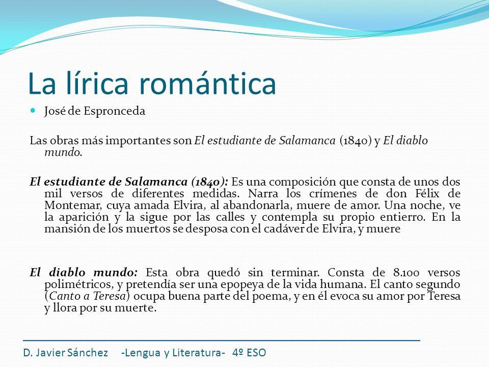 La lírica romántica D. Javier Sánchez -Lengua y Literatura- 4º ESO José de Espronceda Las obras más importantes son El estudiante de Salamanca (1840)