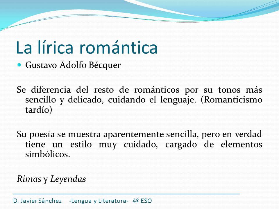 La lírica romántica D. Javier Sánchez -Lengua y Literatura- 4º ESO Gustavo Adolfo Bécquer Se diferencia del resto de románticos por su tonos más senci