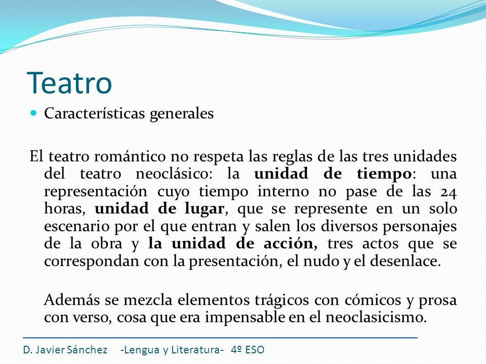 Teatro D. Javier Sánchez -Lengua y Literatura- 4º ESO Características generales El teatro romántico no respeta las reglas de las tres unidades del tea