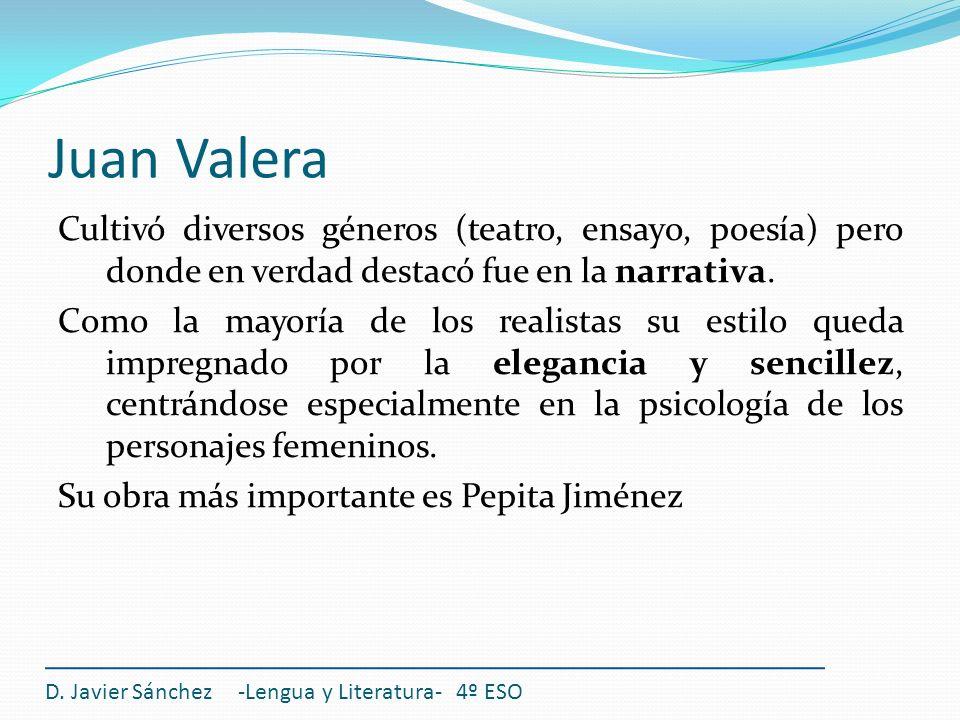 Juan Valera Cultivó diversos géneros (teatro, ensayo, poesía) pero donde en verdad destacó fue en la narrativa. Como la mayoría de los realistas su es