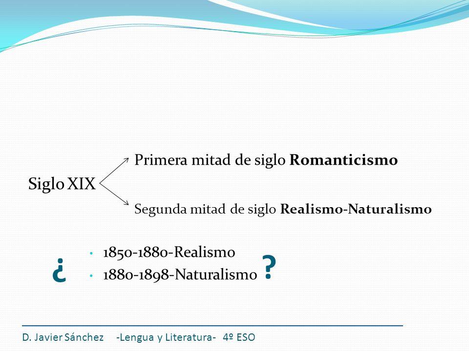 ¿ Primera mitad de siglo Romanticismo Siglo XIX Segunda mitad de siglo Realismo-Naturalismo 1850-1880-Realismo 1880-1898-Naturalismo D. Javier Sánchez