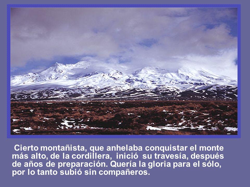 Cierto montañista, que anhelaba conquistar el monte más alto, de la cordillera, inició su travesía, después de años de preparación. Quería la gloria p