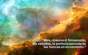 Le dijo: Mira, observa el firmamento, las estrellas, la perfecta armonía de las fuerzas en movimiento.
