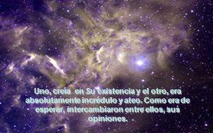 Uno, creía en Su existencia y el otro, era absolutamente incrédulo y ateo.