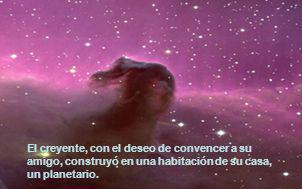 El creyente, con el deseo de convencer a su amigo, construyó en una habitación de su casa, un planetario.