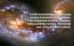 Invirtió mucho tiempo y dinero para simular el universo en movimiento. En él aparecía el sol, los planetas, música sideral, cometas. Parecía tan real,