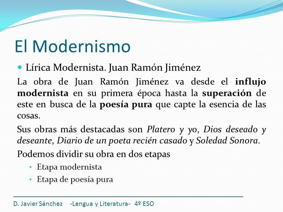 El Modernismo Lírica Modernista. Juan Ramón Jiménez La obra de Juan Ramón Jiménez va desde el influjo modernista en su primera época hasta la superaci