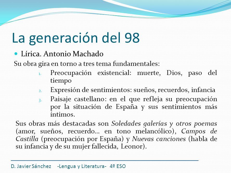 La generación del 98 Lírica. Antonio Machado Su obra gira en torno a tres tema fundamentales: 1. Preocupación existencial: muerte, Dios, paso del tiem