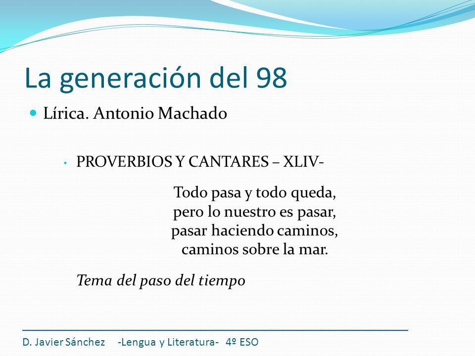 La generación del 98 Lírica. Antonio Machado PROVERBIOS Y CANTARES – XLIV- Todo pasa y todo queda, pero lo nuestro es pasar, pasar haciendo caminos, c