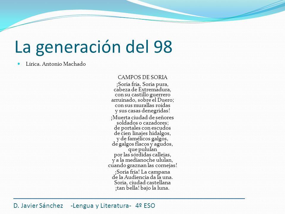 La generación del 98 Lírica. Antonio Machado CAMPOS DE SORIA ¡Soria fría, Soria pura, cabeza de Extremadura, con su castillo guerrero arruinado, sobre