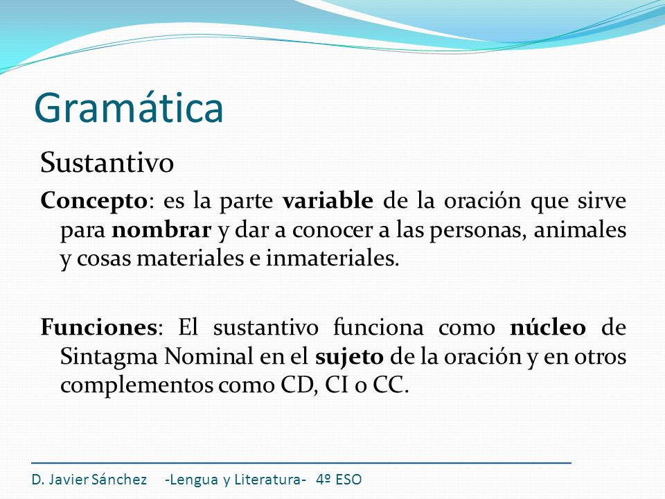 Gramática Sustantivo Concepto: es la parte variable de la oración que sirve para nombrar y dar a conocer a las personas, animales y cosas materiales e