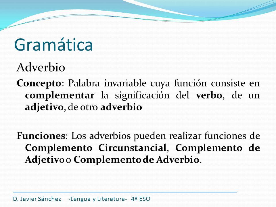 Gramática Adverbio Concepto: Palabra invariable cuya función consiste en complementar la significación del verbo, de un adjetivo, de otro adverbio Fun